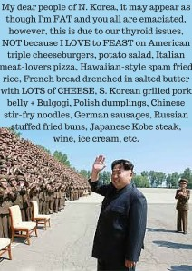 My people of N. Korea, it may appear as though I'm fat and you all are emaciated, however, this is due to an underactive thy (1)