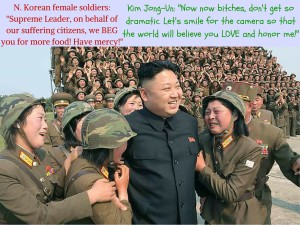 N. Korean female soldiers- -Supreme Leader, on behalf of our citizens, we beg you for more food!- (1)